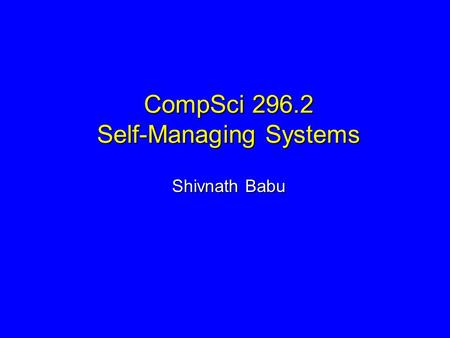 CompSci 296.2 Self-Managing Systems Shivnath Babu.
