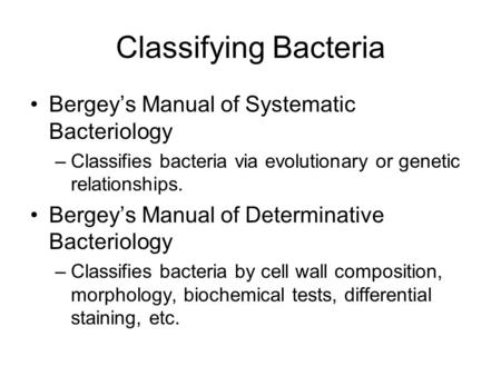 Classifying Bacteria Bergey's Manual of Systematic Bacteriology –Classifies bacteria via evolutionary or genetic relationships. Bergey's Manual of Determinative.