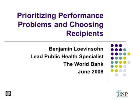 Prioritizing Performance Problems and Choosing Recipients Benjamin Loevinsohn Lead Public Health Specialist The World Bank June 2008.