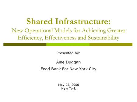 Shared Infrastructure: New Operational Models for Achieving Greater Efficiency, Effectiveness and Sustainability Presented by: Áine Duggan Food Bank For.
