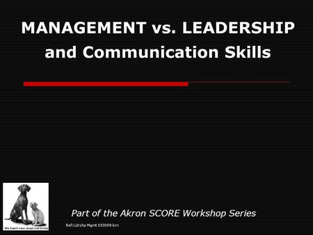 We teach new dogs old tricks MANAGEMENT vs. LEADERSHIP and Communication Skills Part of the Akron SCORE Workshop Series Ref:Ldrshp Mgmt 033009 krn.