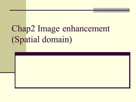 Chap2 Image enhancement (Spatial domain). Preprocessing Why we need image enhancement? Un-necessary noises Defects caused by image acquisition Uneven.