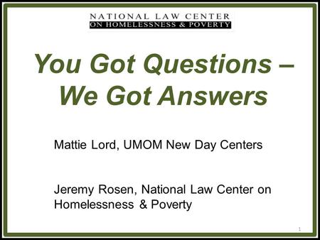 1 You Got Questions – We Got Answers Mattie Lord, UMOM New Day Centers Jeremy Rosen, National Law Center on Homelessness & Poverty.