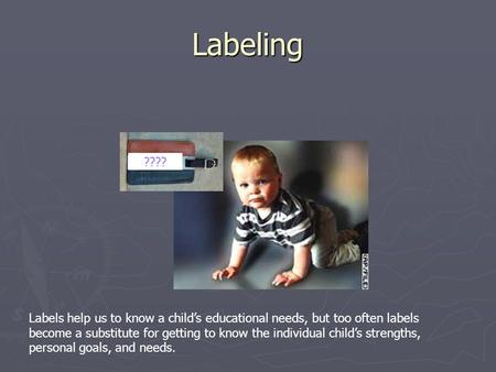 Labeling ???? Labels help us to know a child's <strong>educational</strong> needs, but too often labels become a substitute for getting to know the individual child's strengths,