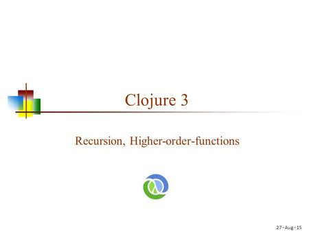 Clojure 3 Recursion, Higher-order-functions 27-Aug-15.
