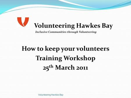 Volunteering Hawkes Bay Inclusive Communities through Volunteering How to keep your volunteers Training Workshop 25 th March 2011 Volunteering Hawkes Bay.