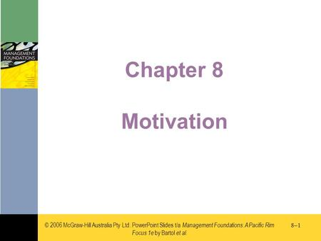 © 2006 McGraw-Hill Australia Pty Ltd. PowerPoint Slides t/a Management Foundations: A Pacific Rim Focus 1e by Bartol et al. 8–18–1 Chapter 8 Motivation.