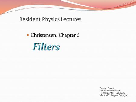 Resident Physics Lectures Christensen, Chapter 6Filters George David Associate Professor Department of Radiology Medical College of Georgia.