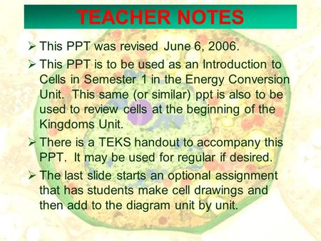 TEACHER NOTES  This PPT was revised June 6, 2006.  This PPT is to be used as an Introduction to Cells in Semester 1 in the Energy Conversion Unit. This.