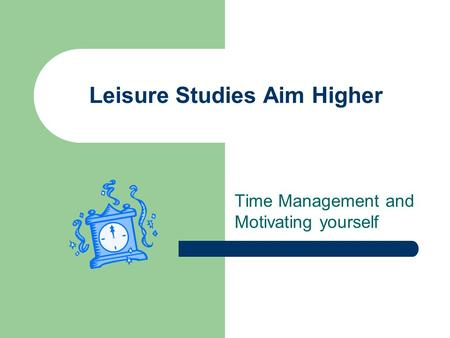 Leisure Studies Aim Higher Time Management and Motivating yourself.