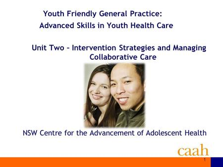 NSW Centre for the Advancement of Adolescent Health Youth Friendly General Practice: Advanced Skills in Youth Health Care Unit Two – Intervention Strategies.