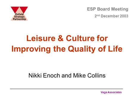 Vaga Associates Leisure & Culture for Improving the Quality of Life Nikki Enoch and Mike Collins ESP Board Meeting 2 nd December 2003.