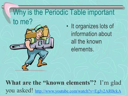 "Why is the Periodic Table important to me? It organizes lots of information about all the known elements. What are the ""known elements""? I'm glad you asked!"