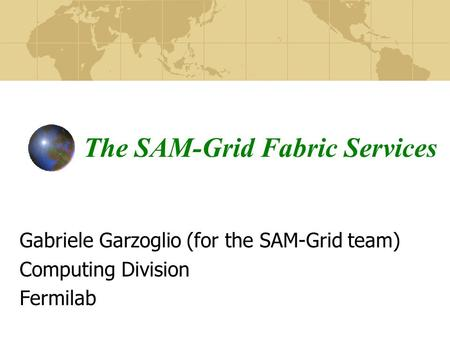The SAM-Grid Fabric Services Gabriele Garzoglio (for the SAM-Grid team) Computing Division Fermilab.
