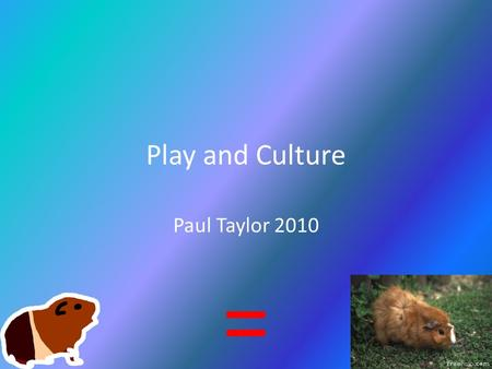 Play and Culture Paul Taylor 2010. Teamwork Continued...