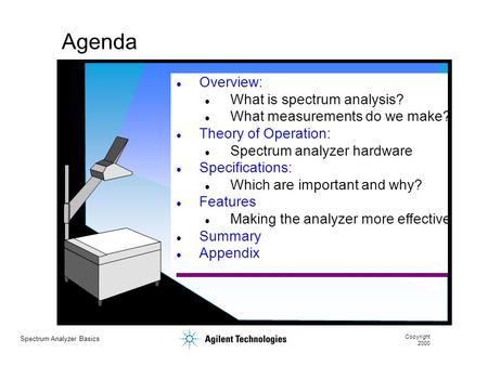 Spectrum Analyzer Basics Copyright 2000 Agenda Overview: What is spectrum analysis? What measurements do we make? Theory of Operation: Spectrum analyzer.