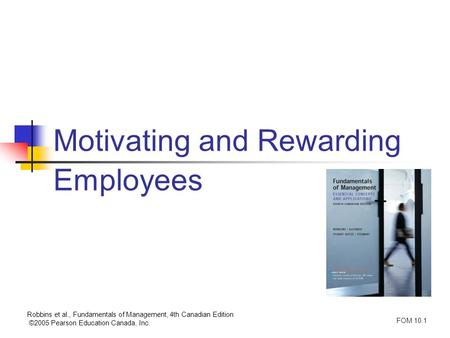 Robbins et al., Fundamentals of Management, 4th Canadian Edition ©2005 Pearson Education Canada, Inc. FOM 10.1 Motivating and Rewarding Employees.