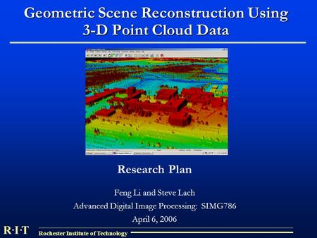 R I T Rochester Institute of Technology Geometric Scene Reconstruction Using 3-D Point Cloud Data Research Plan Feng Li and Steve Lach Advanced Digital.