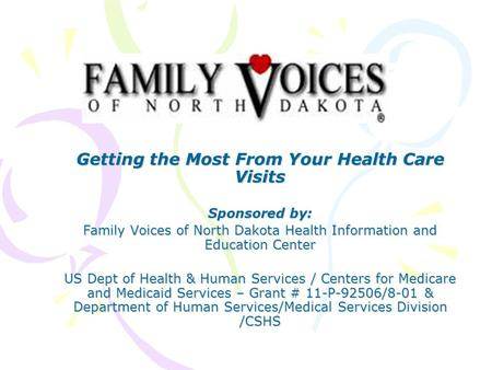 Getting the Most From Your Health Care Visits Sponsored by: Family Voices of North Dakota Health Information and Education Center US Dept of Health & Human.