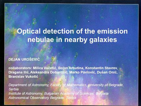 Optical detection of the emission nebulae in nearby galaxies DEJAN UROŠEVIĆ collaborators: Milica Vučetić, Bojan Arbutina, Konstantin Stavrev, Dragana.