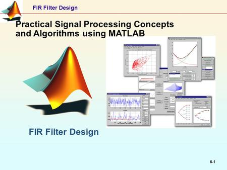 FIR Filter Design 6-1 Practical Signal Processing Concepts and Algorithms using MATLAB FIR Filter Design.