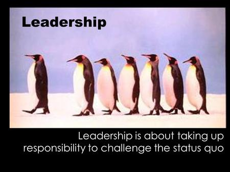 Leadership Leadership is about taking up responsibility to challenge the status quo.
