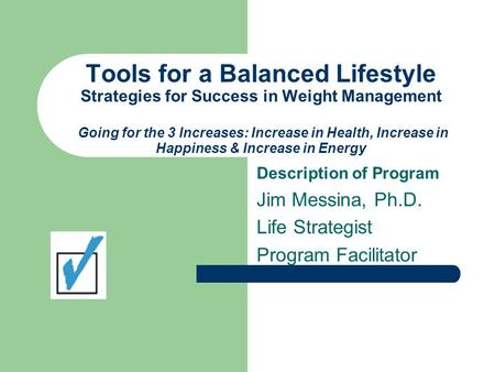 Tools for a Balanced Lifestyle Strategies for Success in Weight Management Going for the 3 Increases: Increase in Health, Increase in Happiness & Increase.