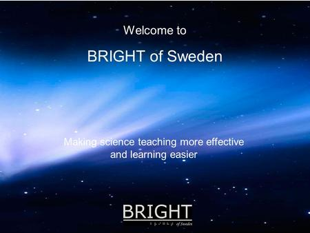 Welcome to BRIGHT of Sweden Making science teaching more effective and learning easier.