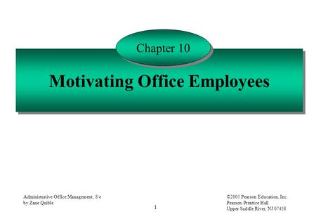1 Administrative Office Management, 8/e by Zane Quible ©2005 Pearson Education, Inc. Pearson Prentice Hall Upper Saddle River, NJ 07458 Motivating Office.