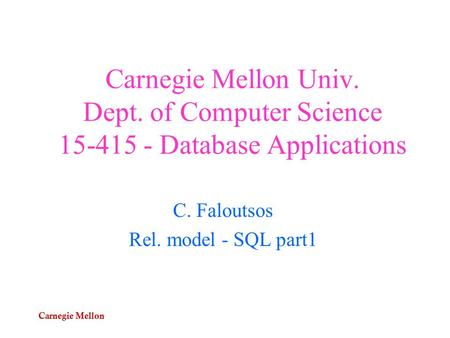 Carnegie Mellon Carnegie Mellon Univ. Dept. of Computer Science 15-415 - Database Applications C. Faloutsos Rel. model - SQL part1.