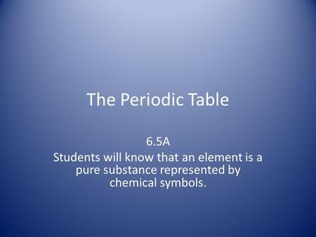 The Periodic Table 6.5A Students will know that an element is a pure substance represented by chemical symbols.