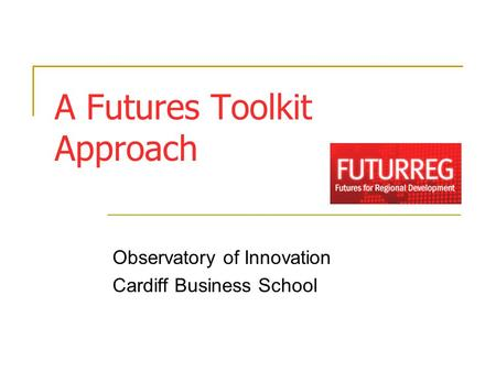 A Futures Toolkit Approach Observatory of Innovation Cardiff Business School.