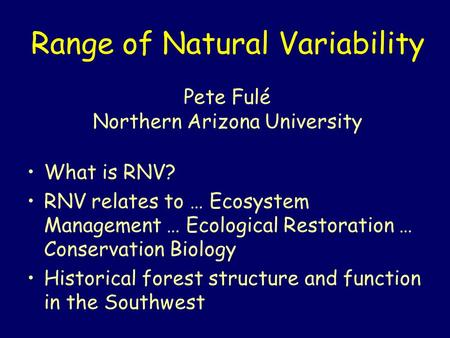 Range of Natural Variability Pete Fulé Northern Arizona University What is RNV? RNV relates to … Ecosystem Management … Ecological Restoration … Conservation.