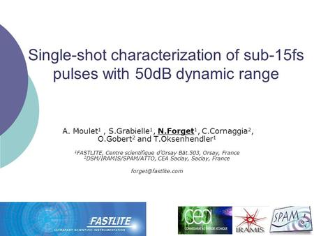 Single-shot characterization of sub-15fs pulses with 50dB dynamic range A. Moulet 1, S.Grabielle 1, N.Forget 1, C.Cornaggia 2, O.Gobert 2 and T.Oksenhendler.