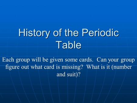 History of the Periodic Table Each group will be given some cards. Can your group figure out what card is missing? What is it (number and suit)?