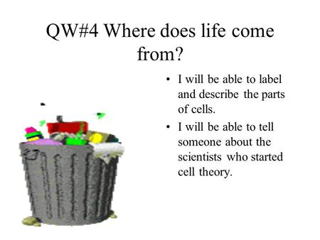 QW#4 Where does life come from? I will be able to label and describe the parts of cells. I will be able to tell someone about the scientists who started.