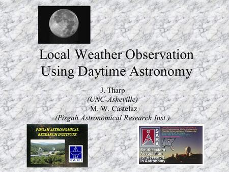 Local Weather Observation Using Daytime Astronomy J. Tharp (UNC-Asheville) M. W. Castelaz (Pisgah Astronomical Research Inst.) PISGAH ASTRONOMICAL RESEARCH.
