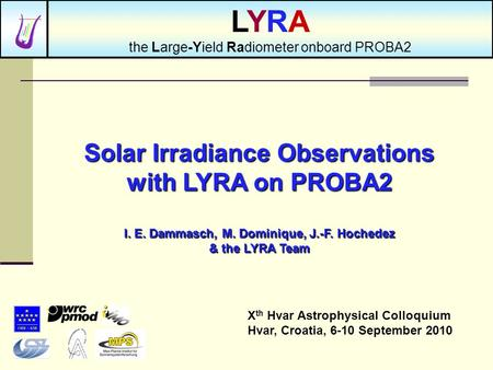 Solar Irradiance Observations with LYRA on PROBA2 I. E. Dammasch, M. Dominique, J.-F. Hochedez & the LYRA Team X th Hvar Astrophysical Colloquium Hvar,