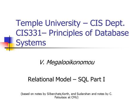 Temple University – CIS Dept. CIS331– Principles of Database Systems V. Megalooikonomou Relational Model – SQL Part I (based on notes by Silberchatz,Korth,