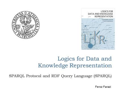 Logics for Data and Knowledge Representation SPARQL Protocol and RDF Query Language (SPARQL) Feroz Farazi.