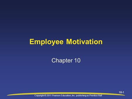 10-1 Employee Motivation Chapter 10 Copyright © 2011 Pearson Education, Inc. publishing as Prentice Hall.