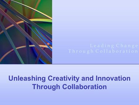 Unleashing Creativity and Innovation Through Collaboration L e a d i n g C h a n g e T h r o u g h C o l l a b o r a t i o n.
