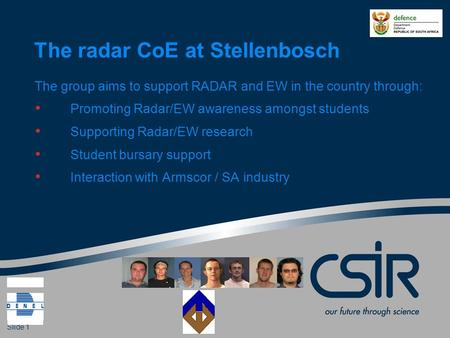 Slide 1 The radar CoE at Stellenbosch The group aims to support RADAR and EW in the country through: Promoting Radar/EW awareness amongst students Supporting.