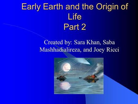 Early Earth and the Origin of Life Part 2 Created by: Sara Khan, Saba Mashhadialireza, and Joey Ricci.