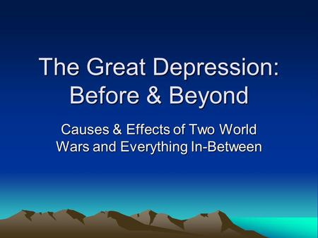 The Great Depression: Before & Beyond Causes & Effects <strong>of</strong> Two World Wars and Everything In-Between.