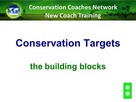 Conservation Targets the building blocks Conservation Coaches Network New Coach Training.