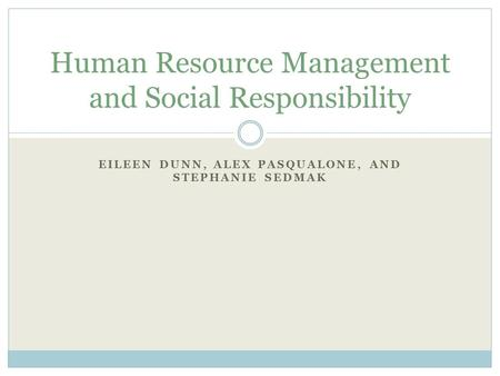 EILEEN DUNN, ALEX PASQUALONE, AND STEPHANIE SEDMAK Human Resource Management and Social Responsibility.