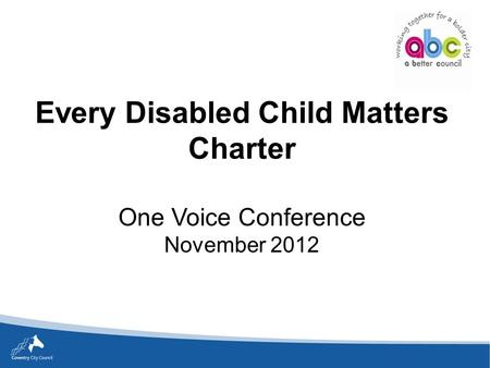 Every Disabled Child Matters Charter One Voice Conference November 2012.