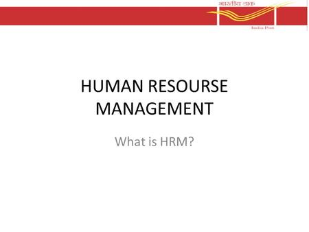 HUMAN RESOURSE MANAGEMENT What is HRM?. Human Resource Management in general It is managing the process of getting things done by the staff. Motivating.