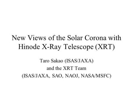 New Views of the Solar Corona with Hinode X-Ray Telescope (XRT) Taro Sakao (ISAS/JAXA) and the XRT Team (ISAS/JAXA, SAO, NAOJ, NASA/MSFC)